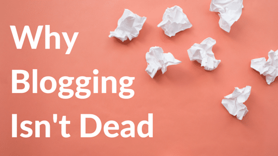 Why Blogging Isn't Dead
