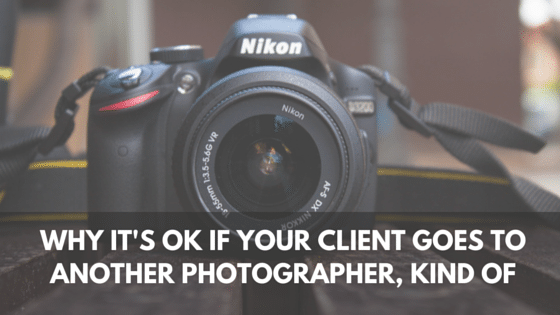 Why It's OK if Your Client Goes to Another Photographer, Kind Of