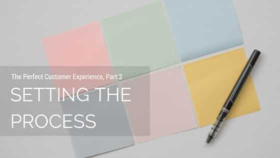 The Perfect Customer Experience, Part 2: Setting The Process