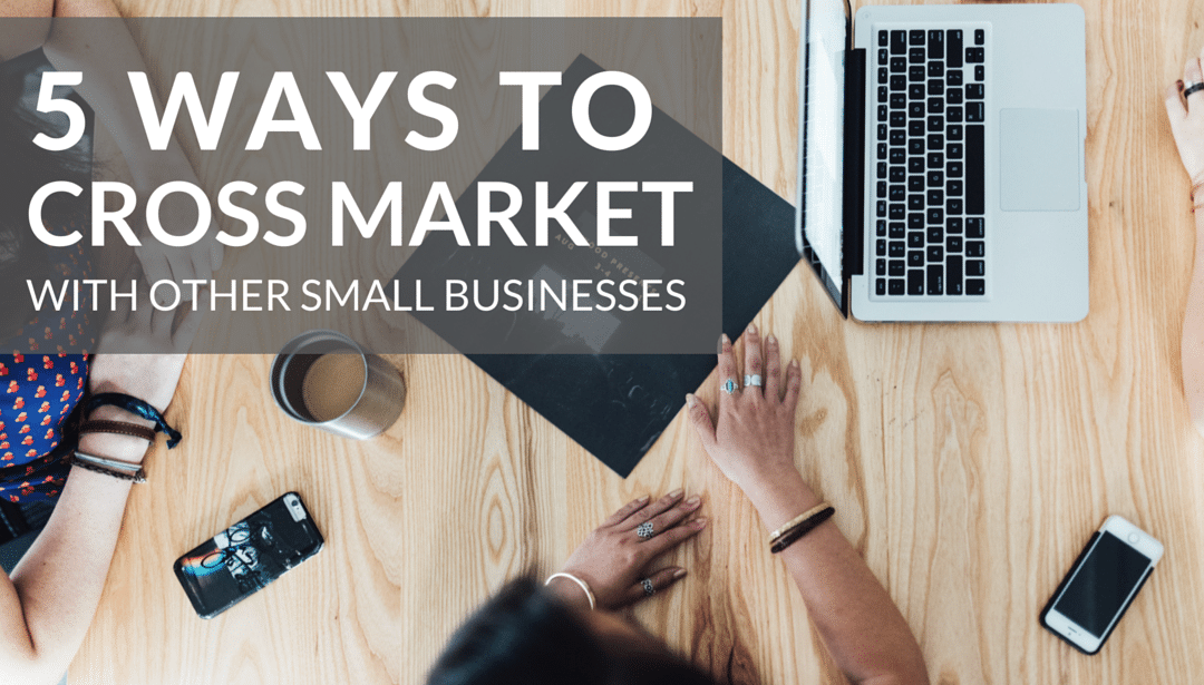 5 Ways to Cross Market with Small Businesses