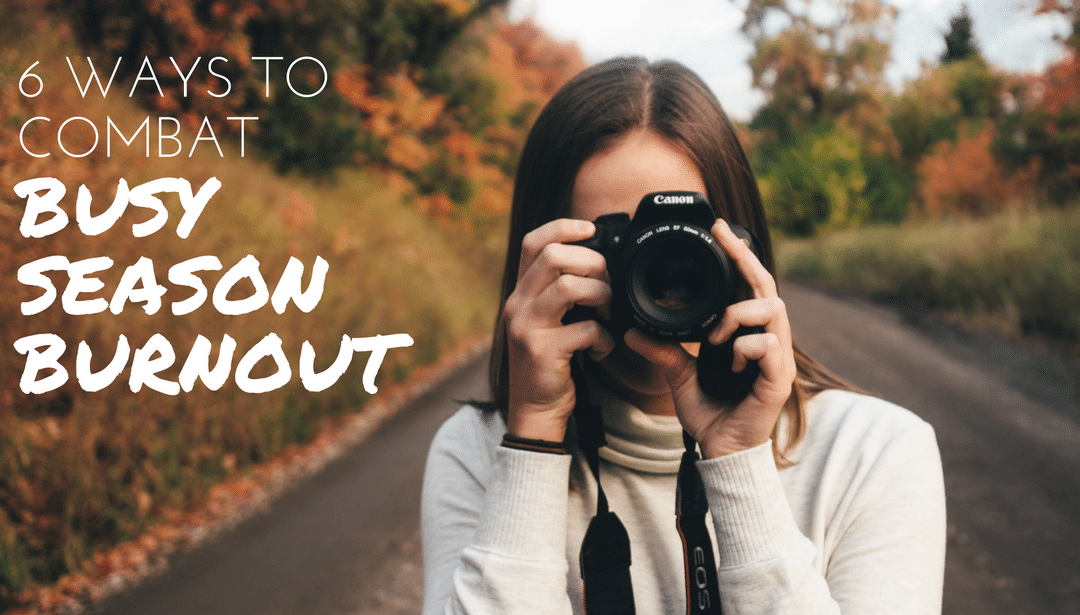 6 Ways to Combat Busy Season Burnout for Photographers