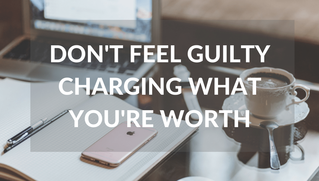 Don't Feel Guilty Charging What You're Worth